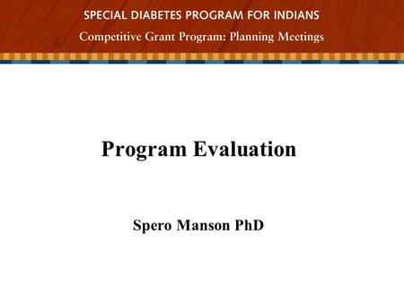 Program Evaluation Spero Manson PhD.  Program evaluation is a careful investigation of a program's characteristics and merits.  Its purpose is to provide.