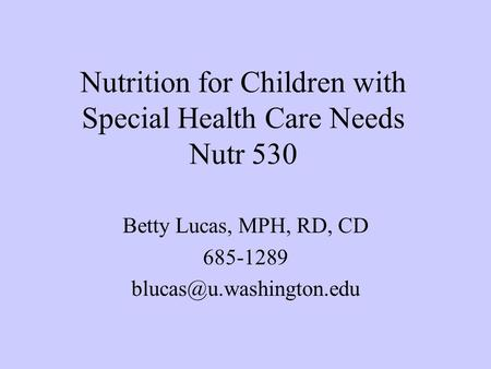 Nutrition for Children with Special Health Care Needs Nutr 530 Betty Lucas, MPH, RD, CD 685-1289
