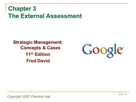 Copyright 2007 Prentice Hall Ch 3 -1 Chapter 3 The External Assessment Strategic Management: Concepts & Cases 11 th Edition Fred David.