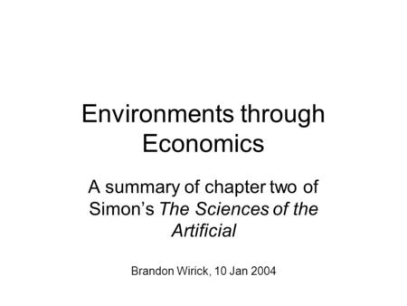 Environments through Economics A summary of chapter two of Simon's The Sciences of the Artificial Brandon Wirick, 10 Jan 2004.