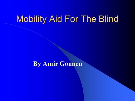 Mobility Aid For The Blind By Amir Gonnen. The oldest aids Walking Cane Guide dog Problems: – Skills and Training phase – Range – Very little information.