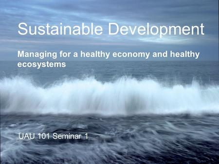 Sustainable Development Managing for a healthy economy and healthy ecosystems UAU 101 Seminar 1.