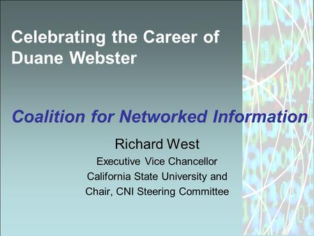 Celebrating the Career of Duane Webster Coalition for Networked Information Richard West Executive Vice Chancellor California State University and Chair,