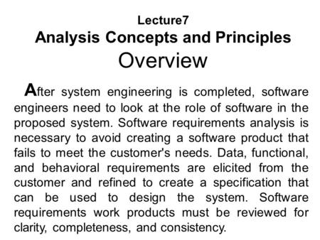 Lecture7 Analysis Concepts and Principles Overview A fter system engineering is completed, software engineers need to look at the role of software in the.