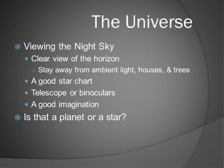 The Universe  Viewing the Night Sky Clear view of the horizon ○ Stay away from ambient light, houses, & trees A good star chart Telescope or binoculars.