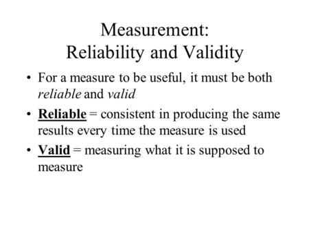 Measurement: Reliability and Validity For a measure to be useful, it must be both reliable and valid Reliable = consistent in producing the same results.