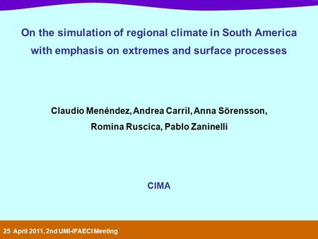 On the simulation of regional climate in South America with emphasis on extremes and surface processes Claudio Menéndez, Andrea Carril, Anna Sörensson,