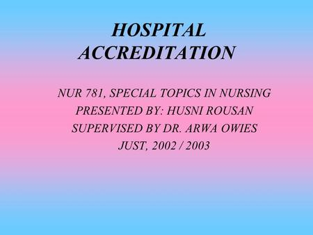 HOSPITAL ACCREDITATION NUR 781, SPECIAL TOPICS IN NURSING PRESENTED BY: HUSNI ROUSAN SUPERVISED BY DR. ARWA OWIES JUST, 2002 / 2003.
