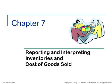 Copyright © 2008 by The McGraw-Hill Companies, Inc. All rights reserved. McGraw-Hill/Irwin Chapter 7 Reporting and Interpreting Inventories and Cost of.