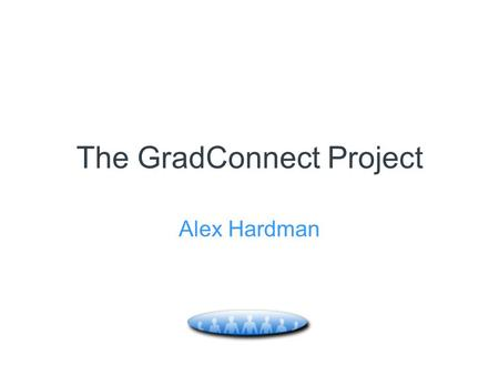 The GradConnect Project Alex Hardman. Aims Talk about GradConnect…. What is it? Why develop it? How does it work? What's in it for the target users (PG's)?