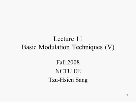 1 11 Lecture 11 Basic Modulation Techniques (V) Fall 2008 NCTU EE Tzu-Hsien Sang.