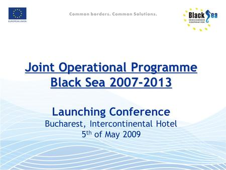 Joint Operational Programme Black Sea 2007-2013 Joint Operational Programme Black Sea 2007-2013 Launching Conference Bucharest, Intercontinental Hotel.
