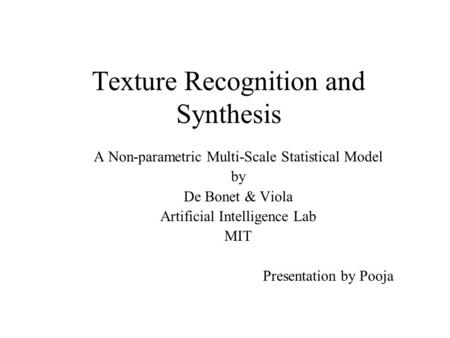 Texture Recognition and Synthesis A Non-parametric Multi-Scale Statistical Model by De Bonet & Viola Artificial Intelligence Lab MIT Presentation by Pooja.