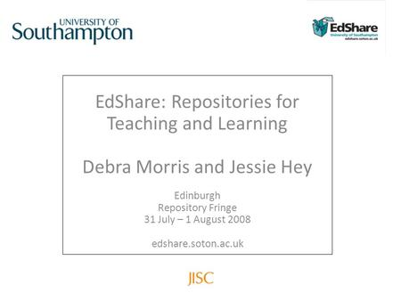EdShare: Repositories for Teaching and Learning Debra Morris and Jessie Hey Edinburgh Repository Fringe 31 July – 1 August 2008 edshare.soton.ac.uk.