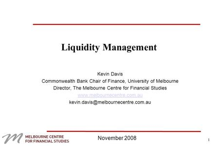 1 Liquidity Management Kevin Davis Commonwealth Bank Chair of Finance, University of Melbourne Director, The Melbourne Centre for Financial Studies www.melbournecentre.com.au.