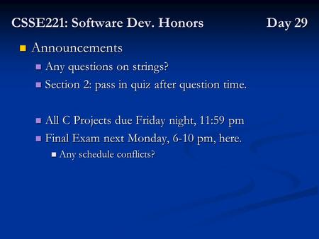 CSSE221: Software Dev. Honors Day 29 Announcements Announcements Any questions on strings? Any questions on strings? Section 2: pass in quiz after question.