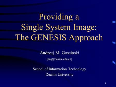1 Providing a Single System Image: The GENESIS Approach Andrzej M. Goscinski School of Information Technology Deakin University.