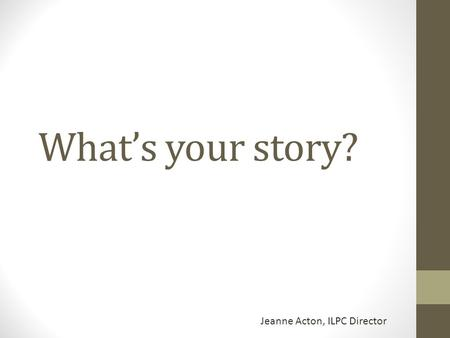 What's your story? Jeanne Acton, ILPC Director. Columns Personal experience – shows the reader a story with a clear, definite message. Can be humorous,
