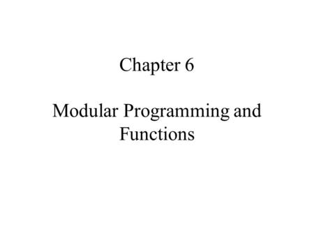 Chapter 6 Modular Programming and Functions. 6.1 INTRODUCTION Several programmers work together in teams on the same project. In addition, there is the.