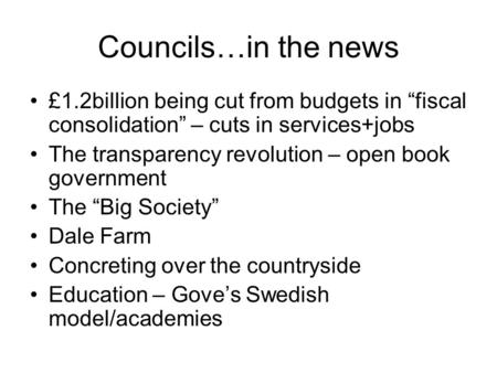 "Councils…in the news £1.2billion being cut from budgets in ""fiscal consolidation"" – cuts in services+jobs The transparency revolution – open book government."