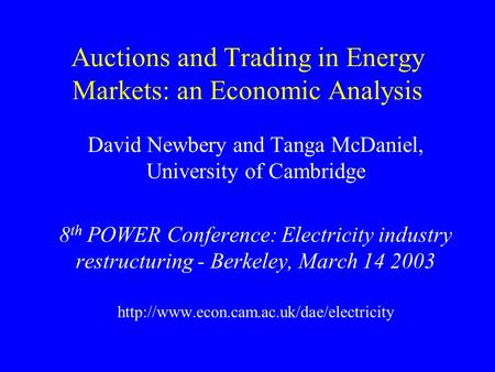 Auctions and Trading in Energy Markets: an Economic Analysis David Newbery and Tanga McDaniel, University of Cambridge 8 th POWER Conference: Electricity.