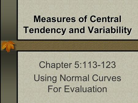 Measures of Central Tendency and Variability Chapter 5:113-123 Using Normal Curves For Evaluation.