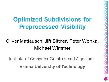 Optimized Subdivisions for Preprocessed Visibility Oliver Mattausch, Jiří Bittner, Peter Wonka, Michael Wimmer Institute of Computer Graphics and Algorithms.