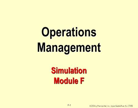 © 2004 by Prentice Hall, Inc., Upper Saddle River, N.J. 07458 F-1 Operations Management Simulation Module F.