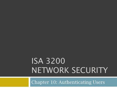 ISA 3200 NETWORK SECURITY Chapter 10: Authenticating Users.
