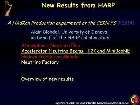 July 2007 HARP results EPS2007 Manchester Alain Blondel New Results from HARP A HAdRon Production experiment at the CERN PS (PS214) Atmospheric Neutrino.