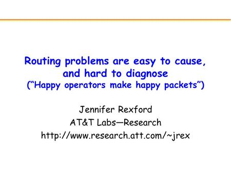 "Routing problems are easy to cause, and hard to diagnose (""Happy operators make happy packets"") Jennifer Rexford AT&T Labs—Research"