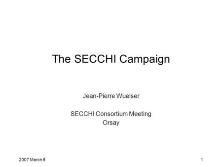2007 March 61 The SECCHI Campaign Jean-Pierre Wuelser SECCHI Consortium Meeting Orsay.