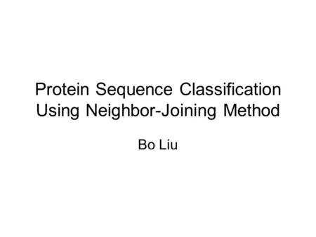 Protein Sequence Classification Using Neighbor-Joining Method Bo Liu.