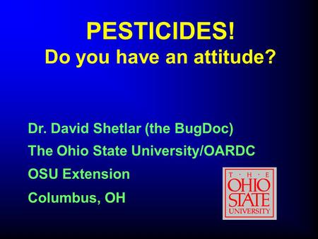 PESTICIDES! Do you have an attitude? The Ohio State University/OARDC OSU Extension Columbus, OH Dr. David Shetlar (the BugDoc)