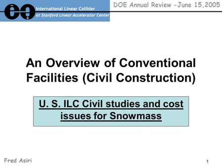 1 DOE Annual Review -June 15,2005 An Overview of Conventional Facilities (Civil Construction) U. S. ILC Civil studies and cost issues for Snowmass Fred.