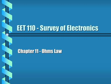 EET 110 - Survey of Electronics Chapter 11 - Ohms Law.