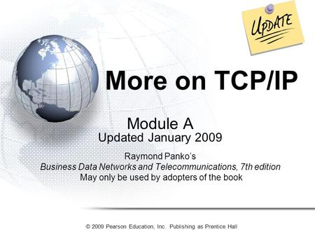 © 2009 Pearson Education, Inc. Publishing as Prentice Hall More on TCP/<strong>IP</strong> Module A Updated January 2009 Raymond Panko's Business Data Networks and Telecommunications,