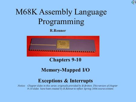 M68K Assembly Language Programming R.Renner Chapters 9-10 Memory-Mapped I/O Exceptions & Interrupts Notice: Chapter slides in this series originally provided.