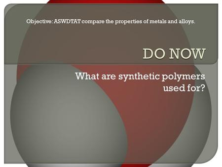 What are synthetic polymers used for? Objective: ASWDTAT compare the properties of metals and alloys.