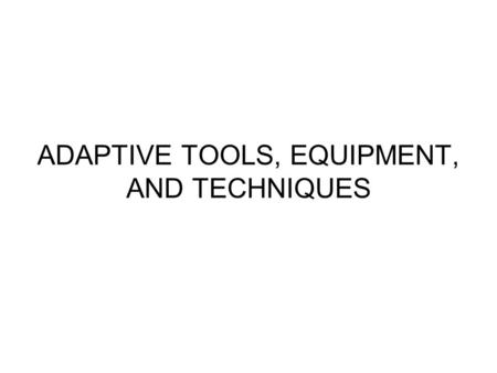 ADAPTIVE TOOLS, EQUIPMENT, AND TECHNIQUES. There are many types of tools, equipment, techniques and practices that can be used in a program of horticulture.