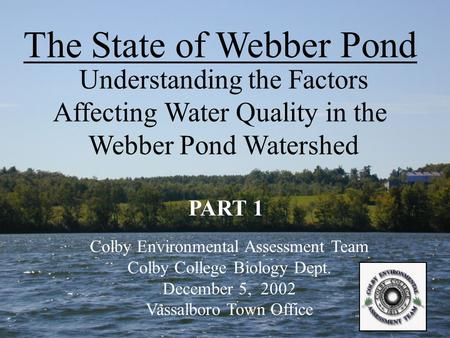 The State of Webber Pond Understanding the Factors Affecting Water Quality in the Webber Pond Watershed Colby Environmental Assessment Team Colby College.