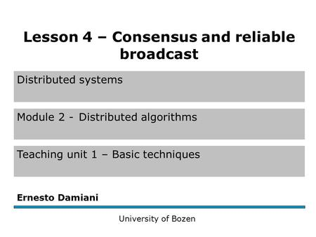 Distributed systems Module 2 -Distributed algorithms Teaching unit 1 – Basic techniques Ernesto Damiani University of Bozen Lesson 4 – Consensus and reliable.