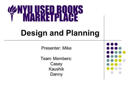 Design and Planning Presenter: Mike Team Members: Casey Kaushik Danny.