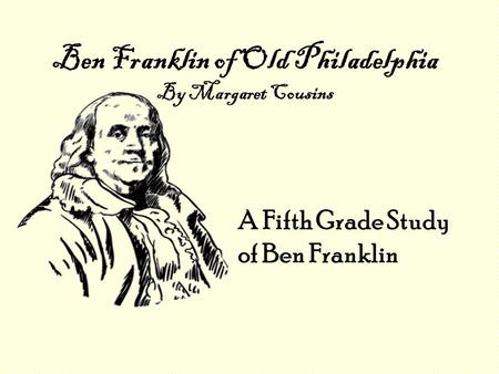 Ben Franklin of Old Philadelphia By Margaret Cousins A Fifth Grade Study of Ben Franklin.