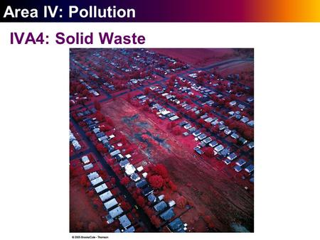 ` Area IV: Pollution IVA4: Solid Waste. ` 24-1 Wasting Resources Solid waste is another kind of resource; the U.S. is not utilizing this resource well.