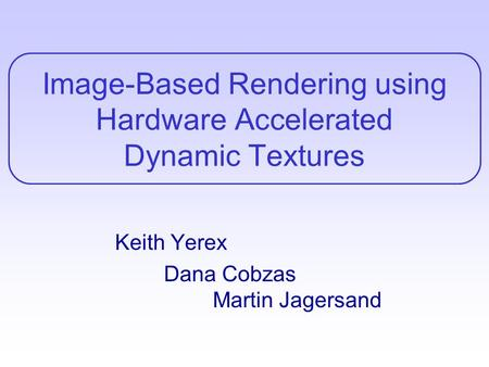 Image-Based Rendering using Hardware Accelerated Dynamic Textures Keith Yerex Dana Cobzas Martin Jagersand.