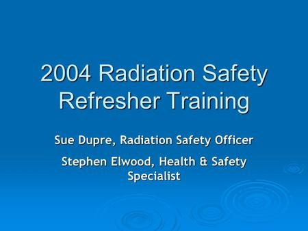 2004 Radiation Safety Refresher Training Sue Dupre, Radiation Safety Officer Stephen Elwood, Health & Safety Specialist.