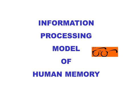 INFORMATION PROCESSING MODEL OF HUMAN MEMORY. YOUR CHOICE OF TOOLS……