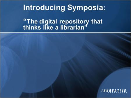 "Introducing Symposia : "" The digital repository that thinks like a librarian"""