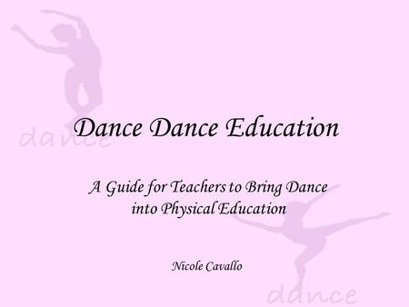 Dance Dance Education A Guide for Teachers to Bring Dance into Physical Education Nicole Cavallo.